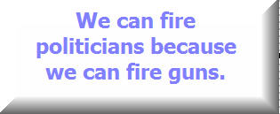we can fire politicians because we can fire guns